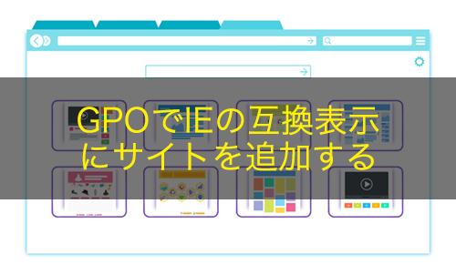 【Active Directory】GPOでIEの互換表示にサイトを追加する方法