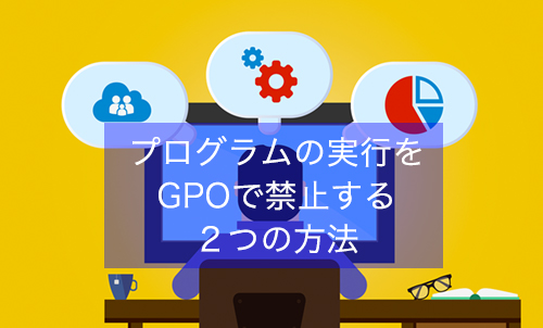 【Active Directory 】ソフトウェアの実行をGPOで禁止する2つの方法