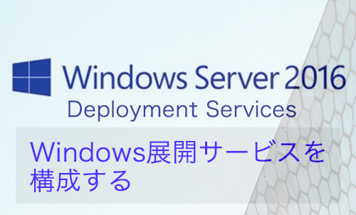 【Windows Server 2016】Windows展開サービスを構成する