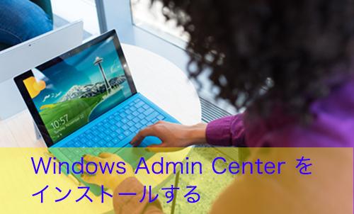 【Windows 10】Windows Admin Center とは何か