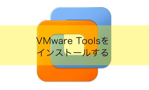 【VMware Workstation】VMware Toolsをインストールする