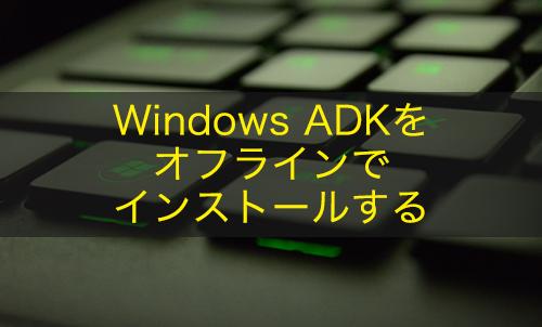 【Windows 10】Windows ADKをオフラインでインストールする