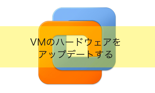 【VMware Workstation】VMのハードウェアをバージョンアップする方法