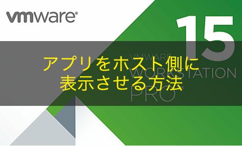 【VMware Workstation】仮想マシンのアプリをホスト側で表示する方法