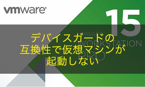 【VMware Workstation】デバイスガードの互換性で仮想マシンが起動しない