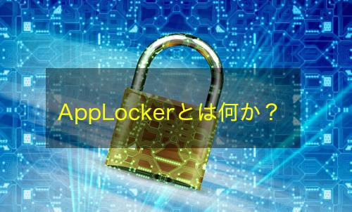 【Active Directory】AppLockerとは何か